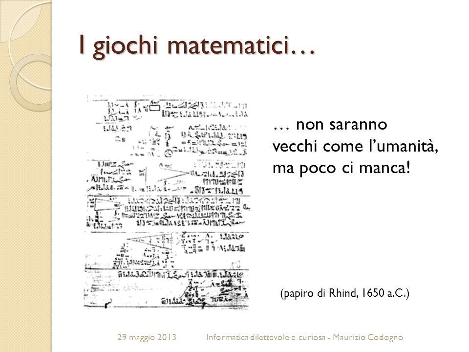 29 maggio 2013Informatica dilettevole e curiosa - Maurizio Codogno I giochi matematici… … non saranno vecchi come l'umanità, ma poco ci manca! (papiro