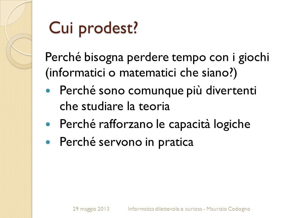 29 maggio 2013Informatica dilettevole e curiosa - Maurizio Codogno Cui prodest? Perché bisogna perdere tempo con i giochi (informatici o matematici ch
