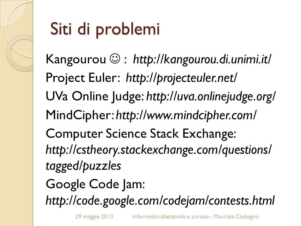 29 maggio 2013Informatica dilettevole e curiosa - Maurizio Codogno Siti di problemi Kangourou : http://kangourou.di.unimi.it/ Project Euler: http://pr