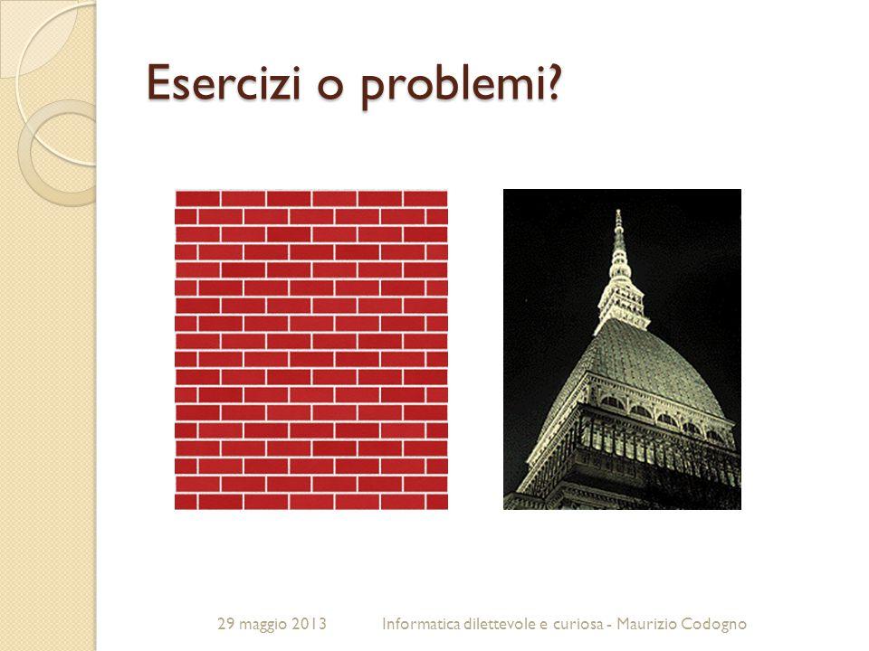 29 maggio 2013Informatica dilettevole e curiosa - Maurizio Codogno Esercizi o problemi?