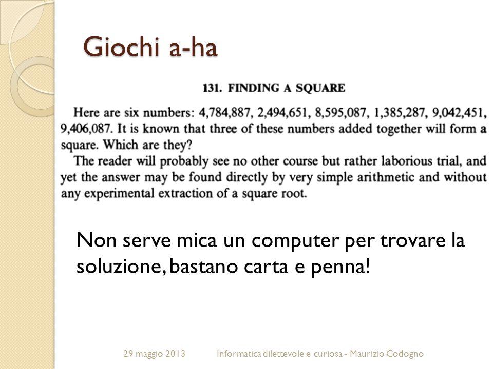 29 maggio 2013Informatica dilettevole e curiosa - Maurizio Codogno Giochi a-ha Non serve mica un computer per trovare la soluzione, bastano carta e pe