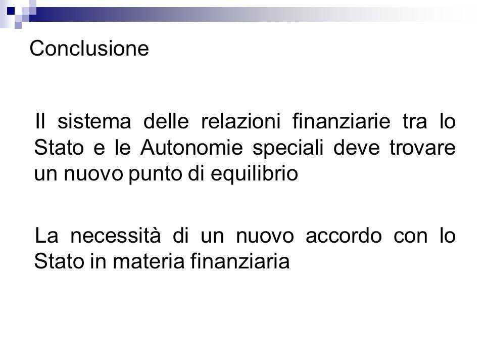 Conclusione Il sistema delle relazioni finanziarie tra lo Stato e le Autonomie speciali deve trovare un nuovo punto di equilibrio La necessità di un n