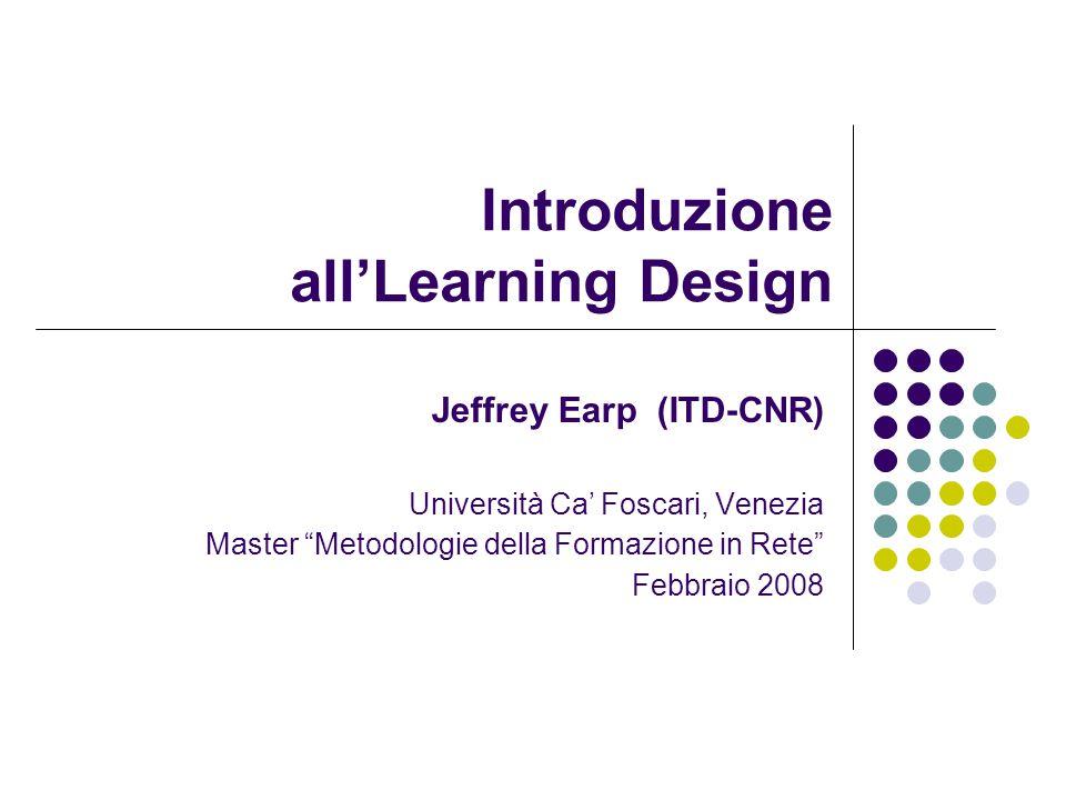 Jeffrey Earp ITD-CNR 2008 Introduzione all'Learning Design Presentazione Dimostrazione Esercitazione Discussione & riflessione Base concettuale Quadro generale Iniziative e strumenti