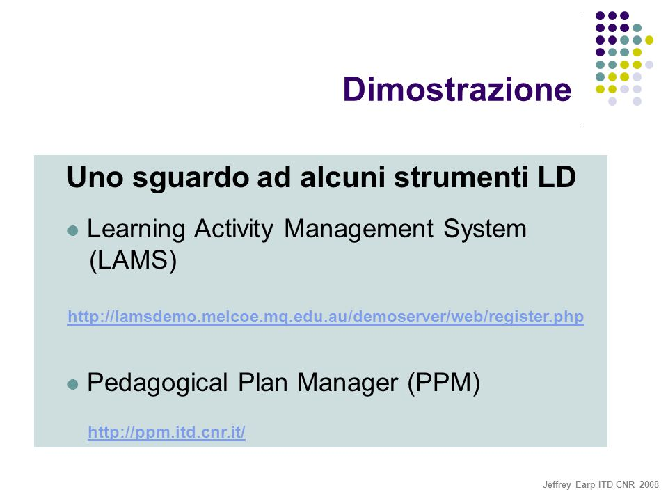 Jeffrey Earp ITD-CNR 2008 Dimostrazione Uno sguardo ad alcuni strumenti LD Learning Activity Management System (LAMS) http://lamsdemo.melcoe.mq.edu.au/demoserver/web/register.php http://lamsdemo.melcoe.mq.edu.au/demoserver/web/register.php Pedagogical Plan Manager (PPM) http://ppm.itd.cnr.it/