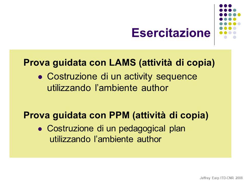 Jeffrey Earp ITD-CNR 2008 Esercitazione Prova guidata con LAMS (attività di copia) Costruzione di un activity sequence utilizzando l'ambiente author Prova guidata con PPM (attività di copia) Costruzione di un pedagogical plan utilizzando l'ambiente author