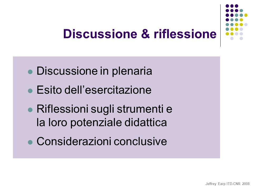 Jeffrey Earp ITD-CNR 2008 Discussione & riflessione Discussione in plenaria Esito dell'esercitazione Riflessioni sugli strumenti e la loro potenziale didattica Considerazioni conclusive