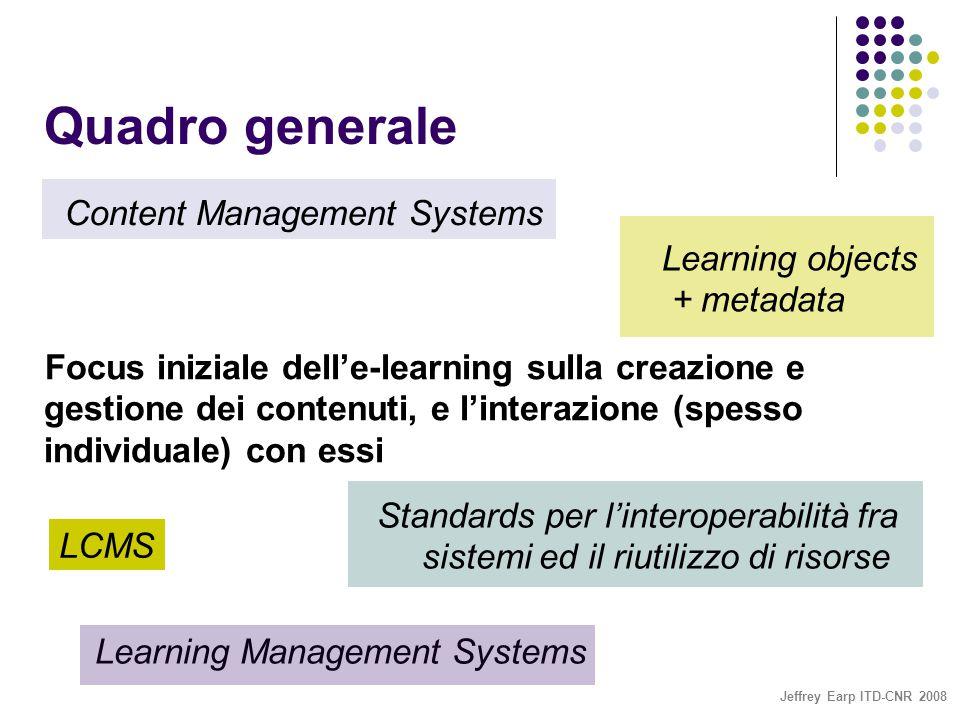 Jeffrey Earp ITD-CNR 2008 Quadro generale Content Management Systems Learning objects + metadata Focus iniziale dell'e-learning sulla creazione e gestione dei contenuti, e l'interazione (spesso individuale) con essi Standards per l'interoperabilità fra sistemi ed il riutilizzo di risorse Learning Management Systems LCMS