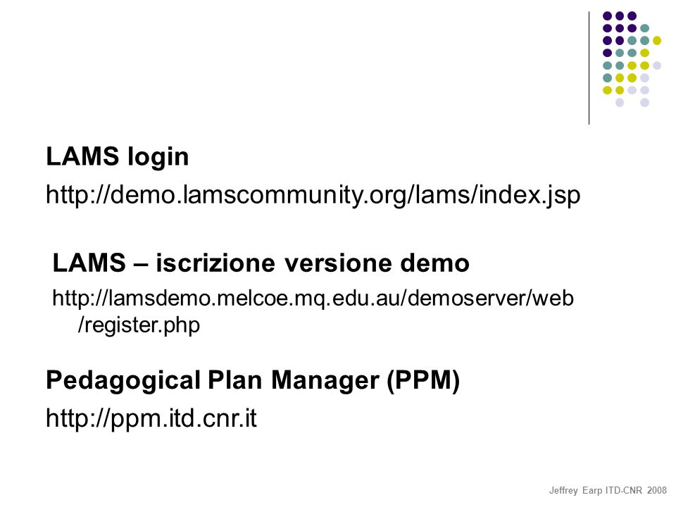 Jeffrey Earp ITD-CNR 2008 LAMS login http://demo.lamscommunity.org/lams/index.jsp LAMS – iscrizione versione demo http://lamsdemo.melcoe.mq.edu.au/dem