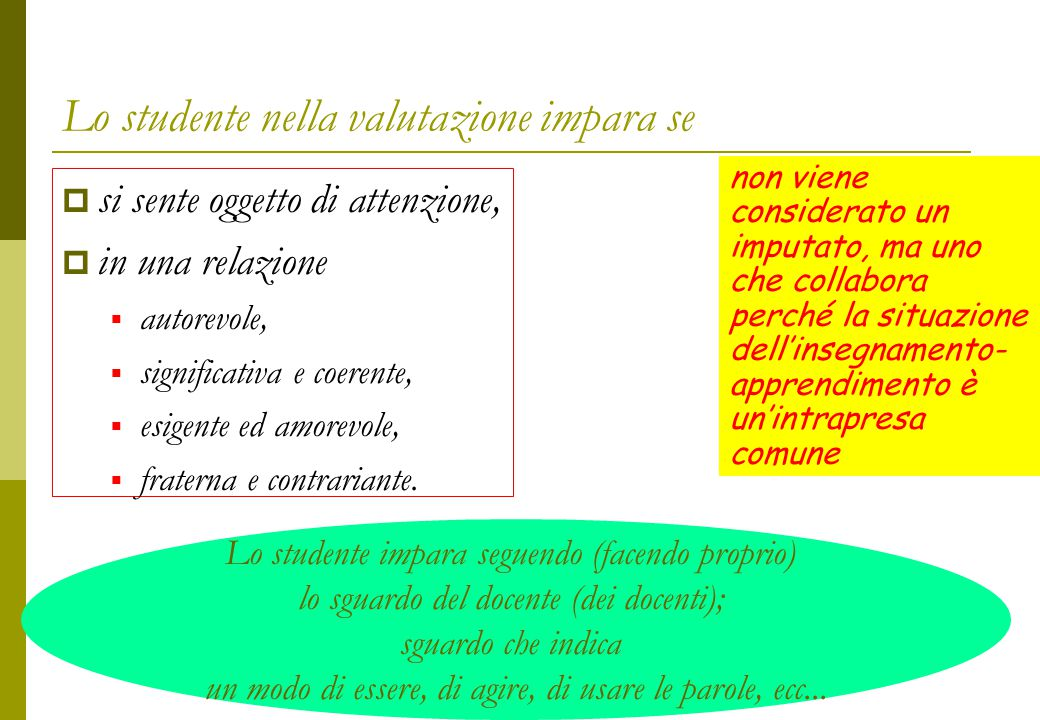 Lo studente nella valutazione impara se  si sente oggetto di attenzione,  in una relazione  autorevole,  significativa e coerente,  esigente ed amorevole,  fraterna e contrariante.