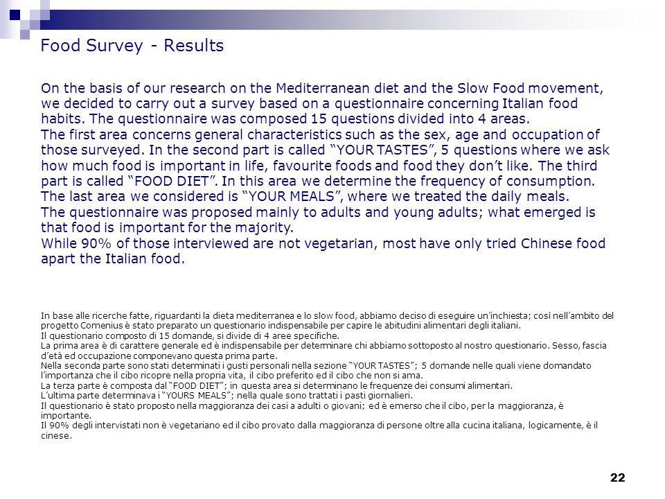 22 Food Survey - Results In base alle ricerche fatte, riguardanti la dieta mediterranea e lo slow food, abbiamo deciso di eseguire un'inchiesta; così nell'ambito del progetto Comenius è stato preparato un questionario indispensabile per capire le abitudini alimentari degli italiani.