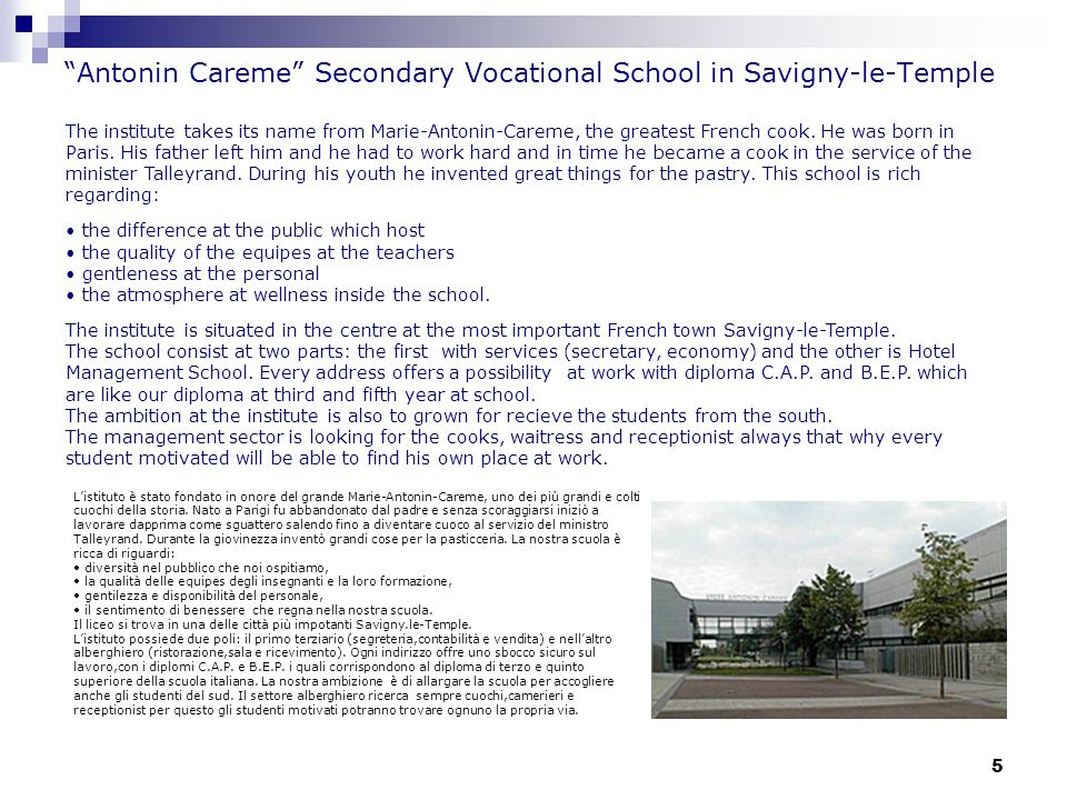 5 Antonin Careme Secondary Vocational School in Savigny-le-Temple The institute takes its name from Marie-Antonin-Careme, the greatest French cook.