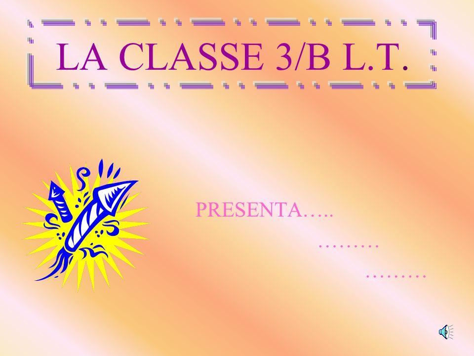 LA CLASSE 3/B L.T. PRESENTA….. ………