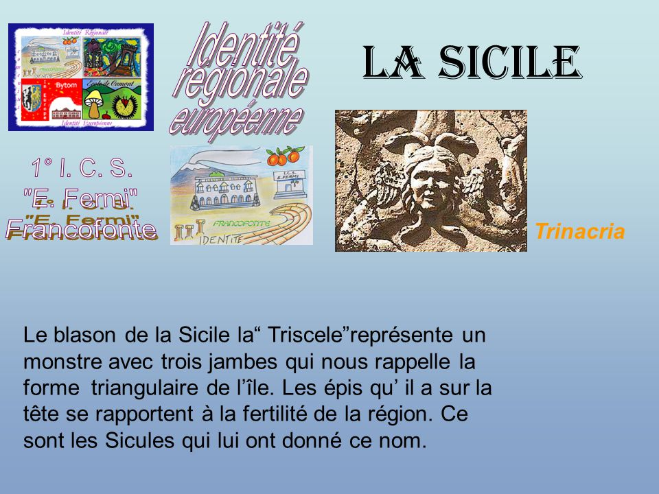 LA SICILE Le blason de la Sicile la Triscele représente un monstre avec trois jambes qui nous rappelle la forme triangulaire de l'île.