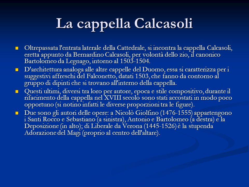 La cappella Calcasoli Oltrepassata l entrata laterale della Cattedrale, si incontra la cappella Calcasoli, eretta appunto da Bernardino Calcasoli, per volontà dello zio, il canonico Bartolomeo da Legnago, intorno al 1503-1504.