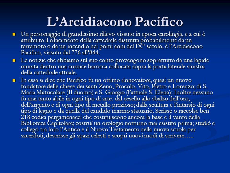 L'Arcidiacono Pacifico Un personaggio di grandissimo rilievo vissuto in epoca carolingia, e a cui è attribuito il rifacimento della cattedrale distrutta probabilmente da un terremoto o da un incendio nei primi anni del IX° secolo, è l'Arcidiacono Pacifico, vissuto dal 776 all'844.