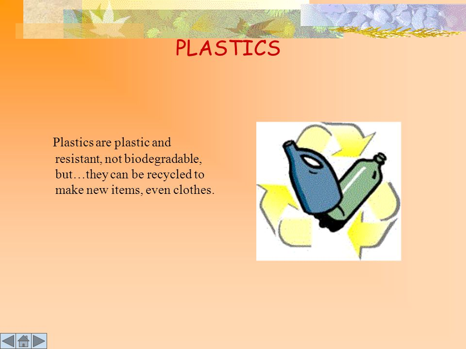 PLASTICS Plastics are plastic and resistant, not biodegradable, but…they can be recycled to make new items, even clothes.