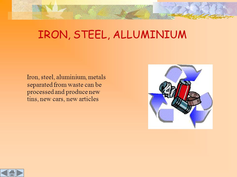 IRON, STEEL, ALLUMINIUM Iron, steel, aluminium, metals separated from waste can be processed and produce new tins, new cars, new articles