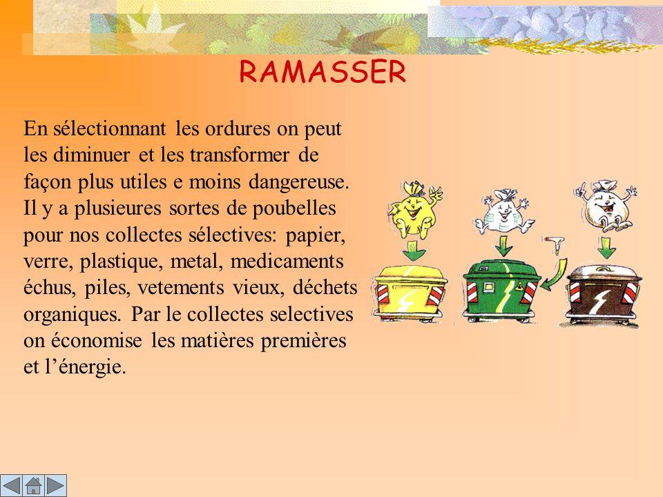 RAMASSER En sélectionnant les ordures on peut les diminuer et les transformer de façon plus utiles e moins dangereuse.