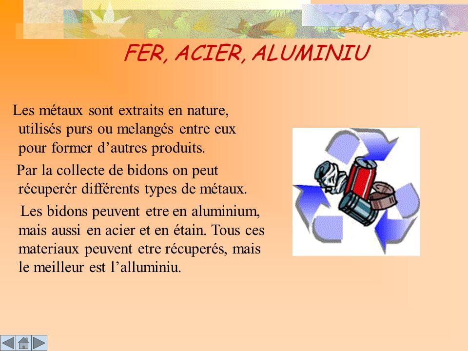 FER, ACIER, ALUMINIU Les métaux sont extraits en nature, utilisés purs ou melangés entre eux pour former d'autres produits. Par la collecte de bidons