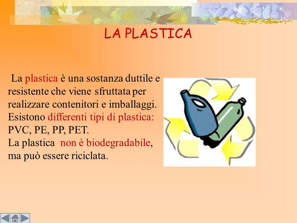 LA PLASTICA L a plastica è una sostanza duttile e resistente che viene sfruttata per realizzare contenitori e imballaggi. Esistono differenti tipi di