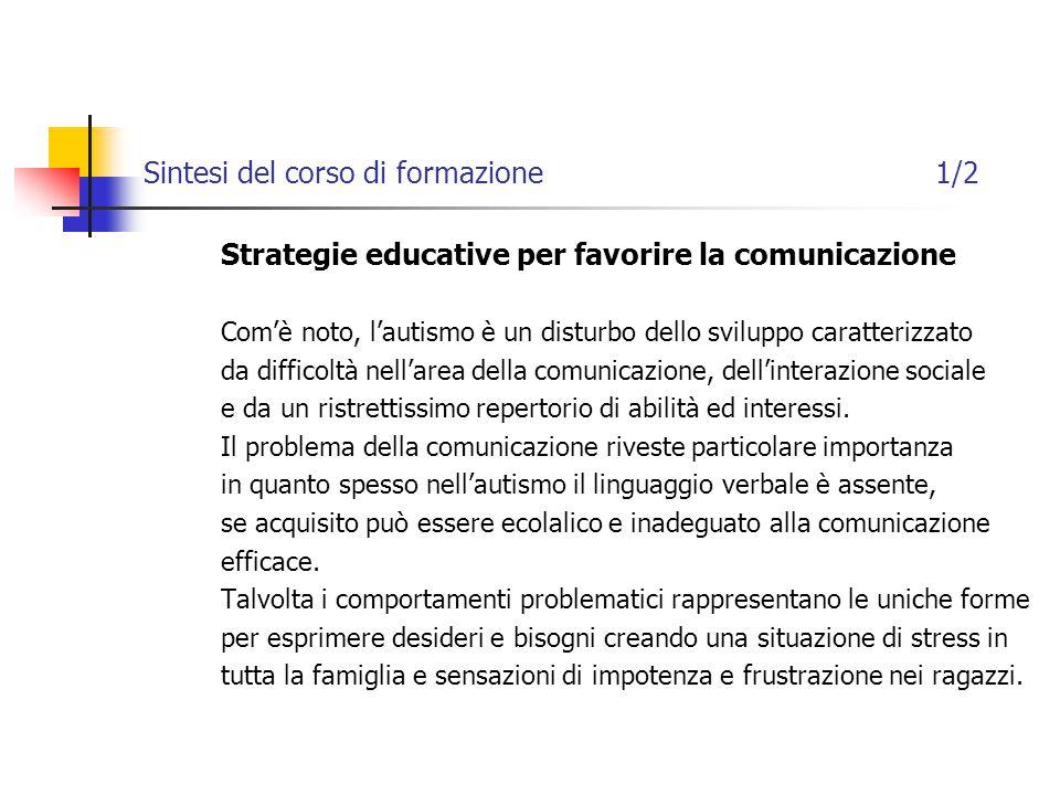Sintesi del corso di formazione 1/2 Strategie educative per favorire la comunicazione Com'è noto, l'autismo è un disturbo dello sviluppo caratterizzato da difficoltà nell'area della comunicazione, dell'interazione sociale e da un ristrettissimo repertorio di abilità ed interessi.