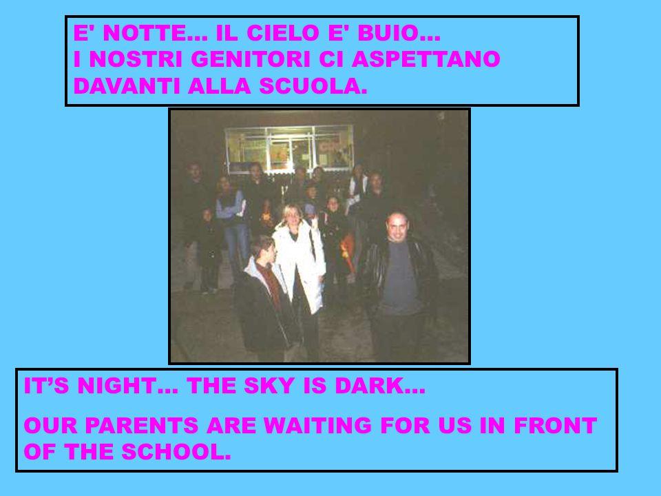 E' NOTTE… IL CIELO E' BUIO… I NOSTRI GENITORI CI ASPETTANO DAVANTI ALLA SCUOLA. IT'S NIGHT… THE SKY IS DARK… OUR PARENTS ARE WAITING FOR US IN FRONT O