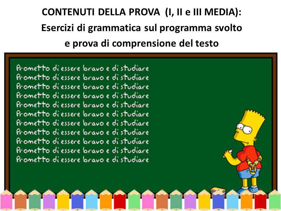 CONTENUTI DELLA PROVA (I, II e III MEDIA): Esercizi di grammatica sul programma svolto e prova di comprensione del testo