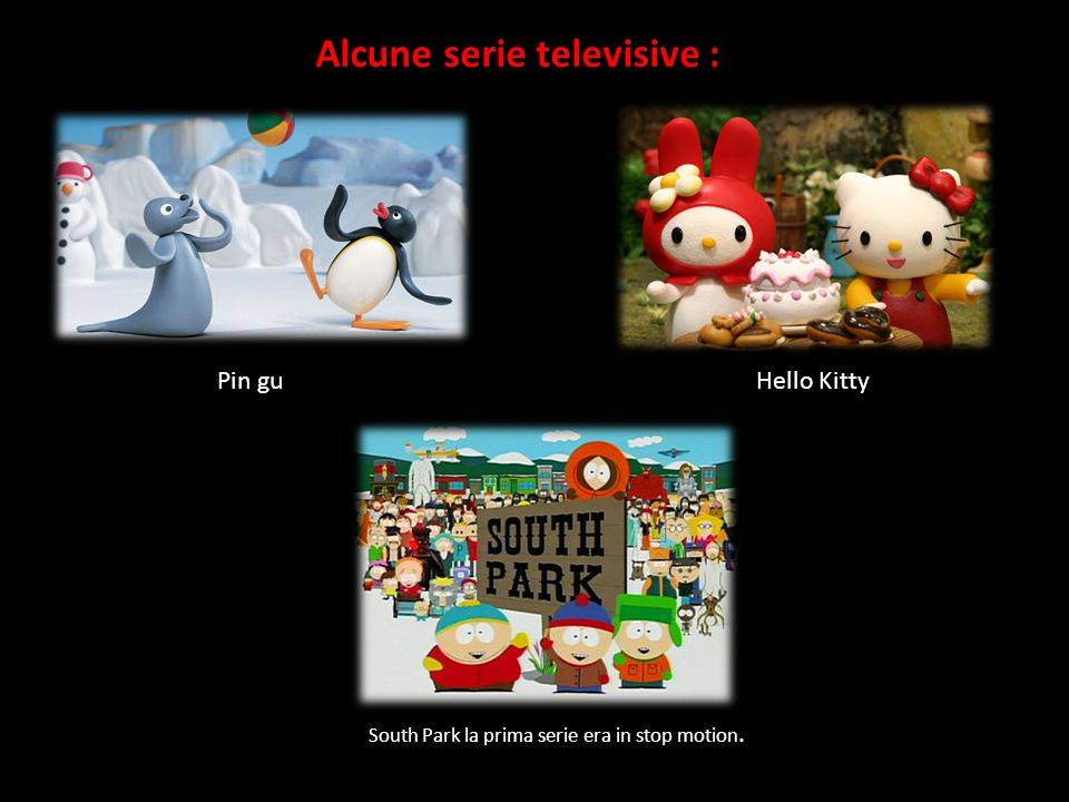 Alcune serie televisive : Pin guHello Kitty South Park la prima serie era in stop motion.