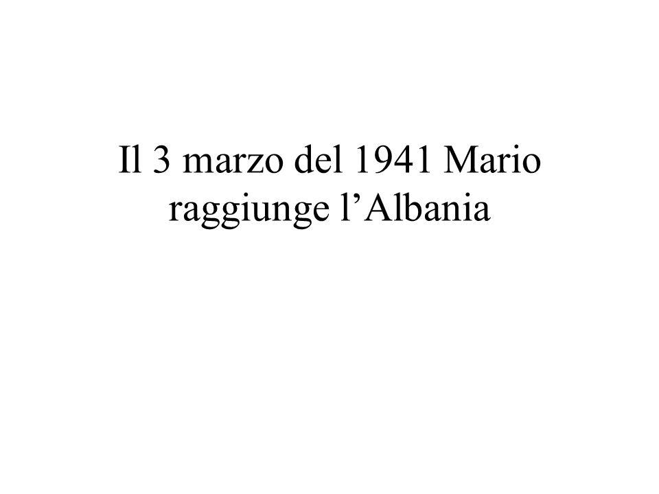 Il 3 marzo del 1941 Mario raggiunge l'Albania
