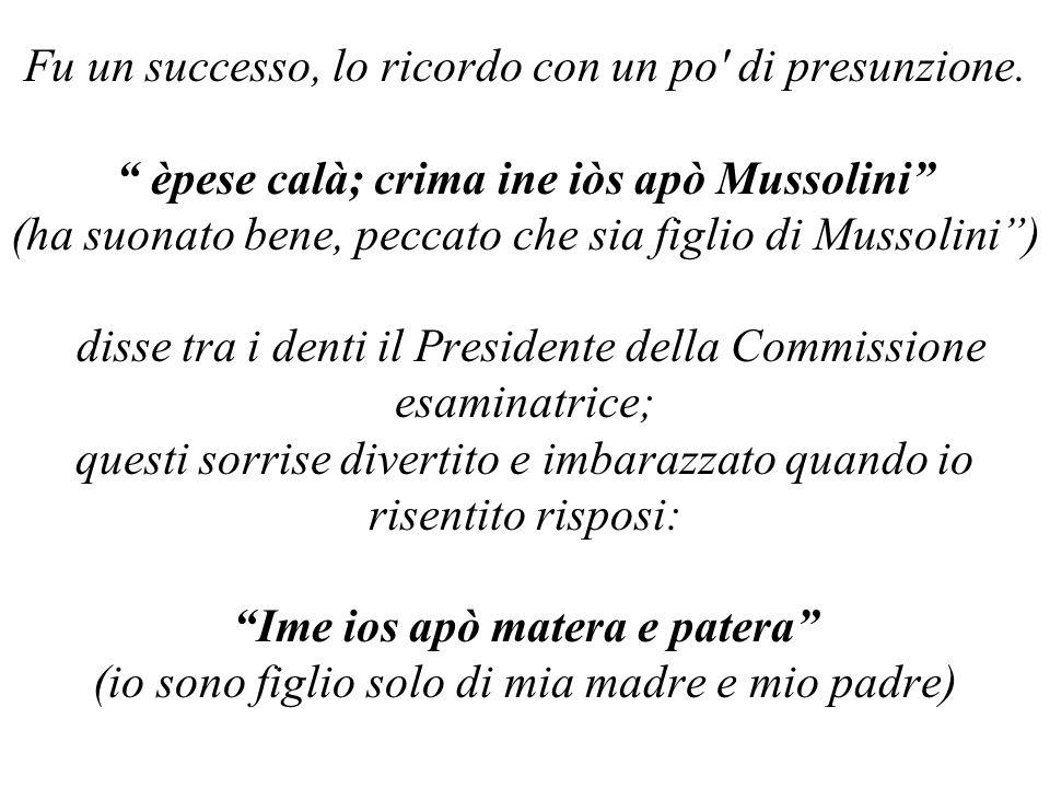 """Fu un successo, lo ricordo con un po' di presunzione. """" èpese calà; crima ine iòs apò Mussolini"""" (ha suonato bene, peccato che sia figlio di Mussolini"""