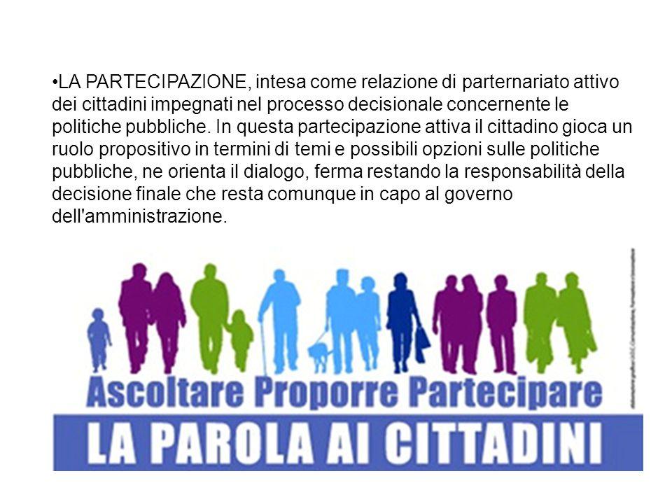 LA PARTECIPAZIONE, intesa come relazione di parternariato attivo dei cittadini impegnati nel processo decisionale concernente le politiche pubbliche.