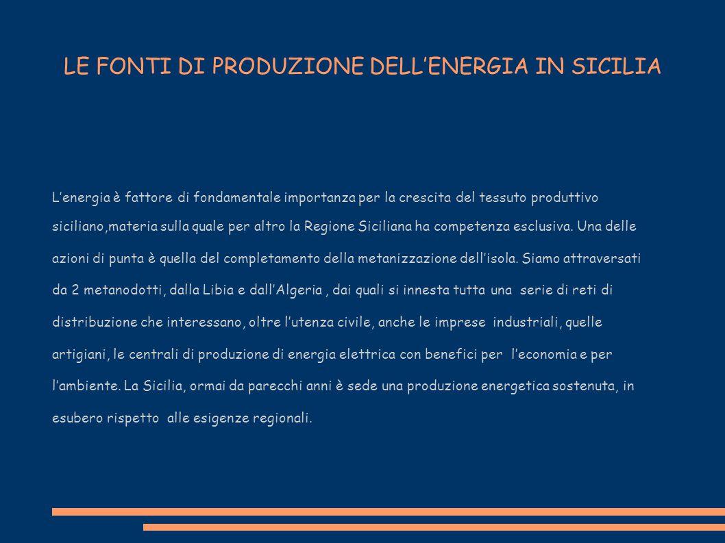 LE FONTI DI PRODUZIONE DELL'ENERGIA IN SICILIA L'energia è fattore di fondamentale importanza per la crescita del tessuto produttivo siciliano,materia sulla quale per altro la Regione Siciliana ha competenza esclusiva.
