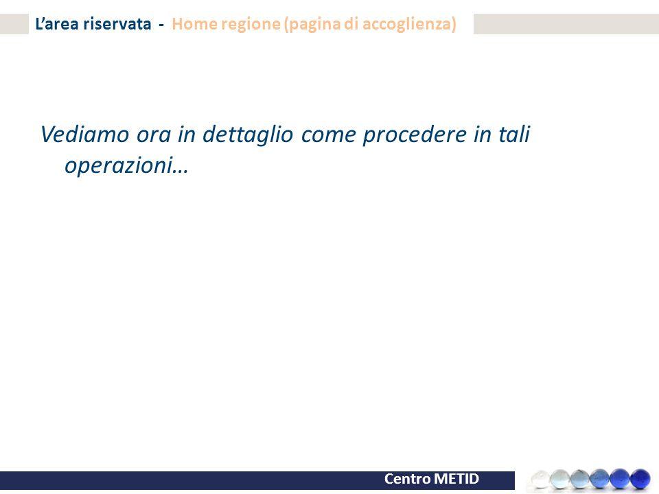 Centro METID L'area riservata - Home regione (pagina di accoglienza) Vediamo ora in dettaglio come procedere in tali operazioni…