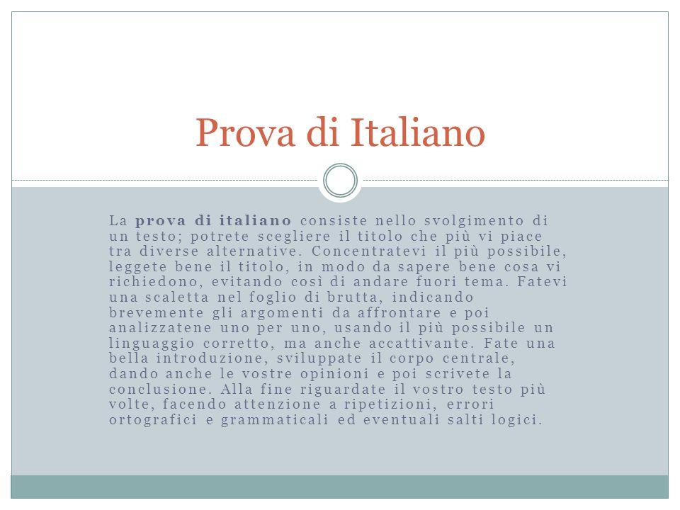 La prova di italiano consiste nello svolgimento di un testo; potrete scegliere il titolo che più vi piace tra diverse alternative. Concentratevi il pi