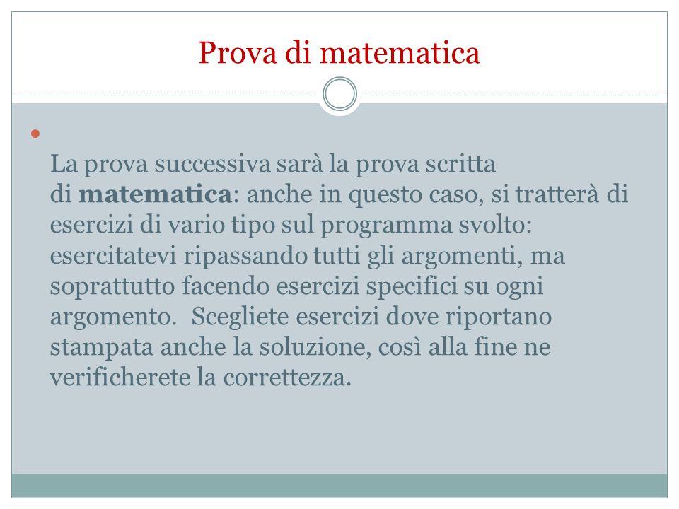 Prova di matematica La prova successiva sarà la prova scritta di matematica: anche in questo caso, si tratterà di esercizi di vario tipo sul programma