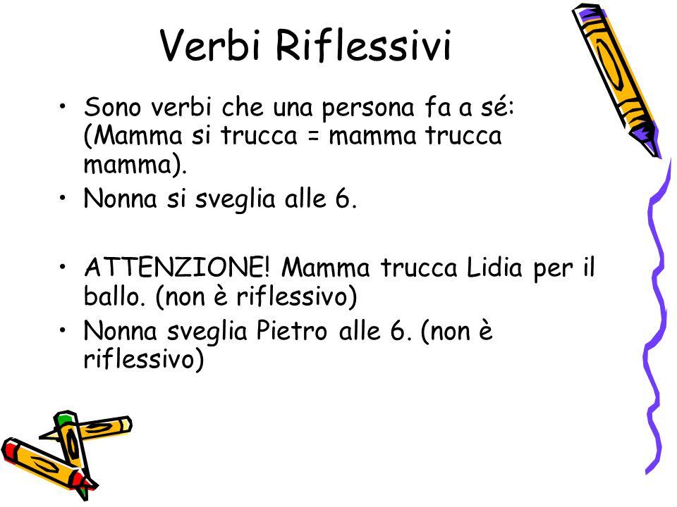 Verbi Riflessivi Sono verbi che una persona fa a sé: (Mamma si trucca = mamma trucca mamma).