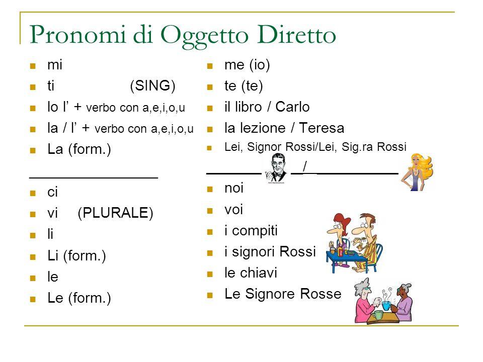 Pronomi di Oggetto Diretto mi ti (SING) lo l' + verbo con a,e,i,o,u la / l' + verbo con a,e,i,o,u La (form.) ________________ ci vi(PLURALE) li Li (form.) le Le (form.) me (io) te (te) il libro / Carlo la lezione / Teresa Lei, Signor Rossi/Lei, Sig.ra Rossi ____________/ ___________ noi voi i compiti i signori Rossi le chiavi Le Signore Rosse