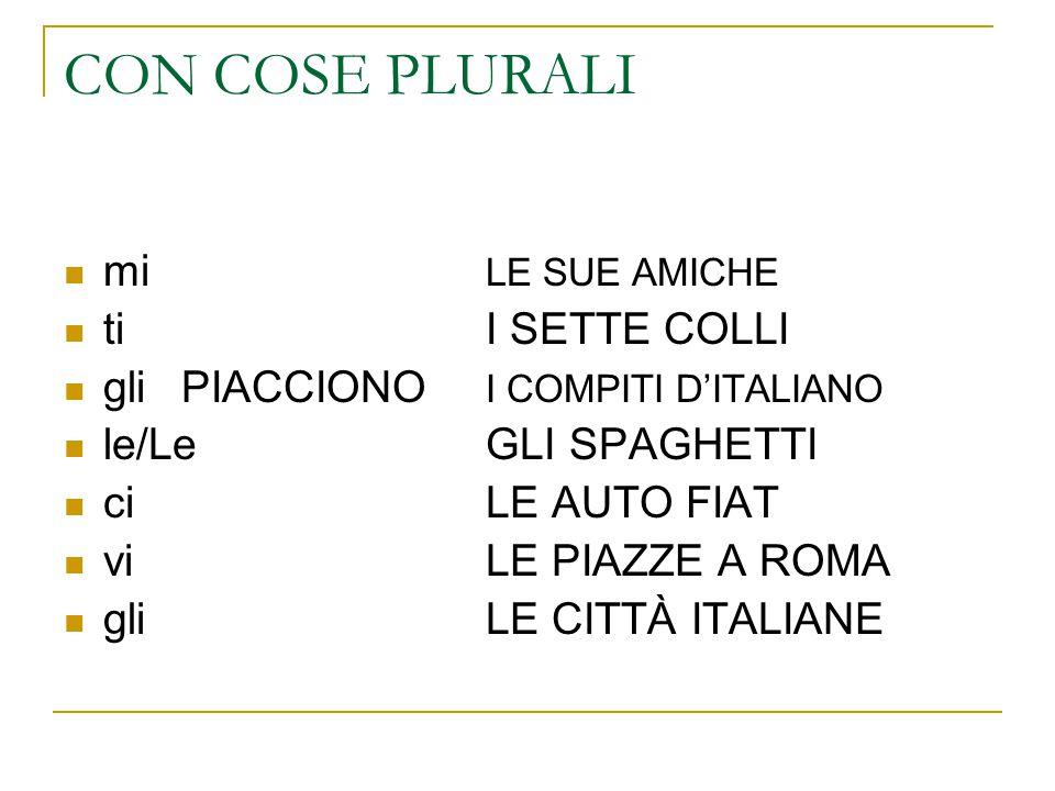 CON COSE PLURALI mi LE SUE AMICHE ti I SETTE COLLI gli PIACCIONO I COMPITI D'ITALIANO le/LeGLI SPAGHETTI ci LE AUTO FIAT vi LE PIAZZE A ROMA gli LE CITTÀ ITALIANE