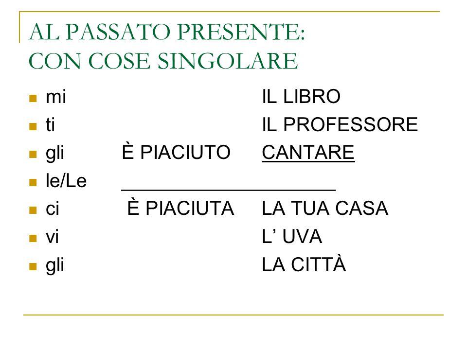 AL PASSATO PRESENTE: CON COSE SINGOLARE mi IL LIBRO ti IL PROFESSORE gli È PIACIUTO CANTARE le/Le____________________ ci È PIACIUTALA TUA CASA vi L' UVA gli LA CITTÀ