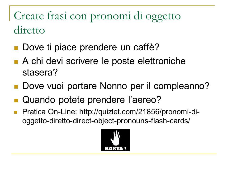 Create frasi con pronomi di oggetto diretto Dove ti piace prendere un caffè? A chi devi scrivere le poste elettroniche stasera? Dove vuoi portare Nonn