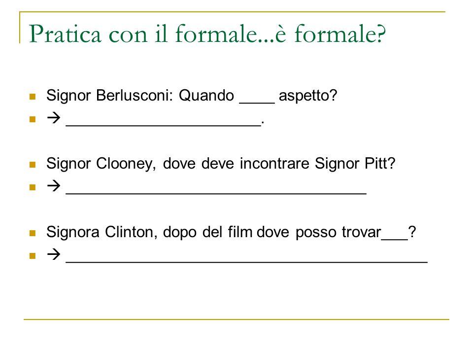 Pratica con il formale...è formale? Signor Berlusconi: Quando ____ aspetto?  ______________________. Signor Clooney, dove deve incontrare Signor Pitt