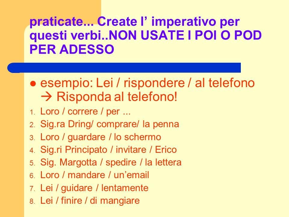 praticate... Create l' imperativo per questi verbi..NON USATE I POI O POD PER ADESSO esempio: Lei / rispondere / al telefono  Risponda al telefono! 1