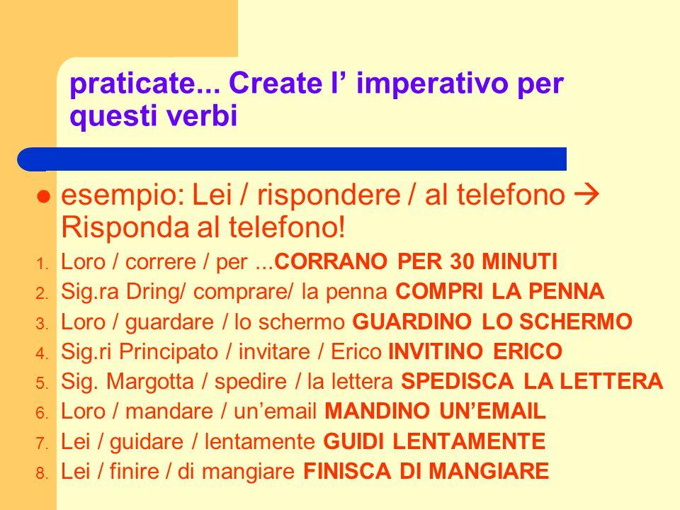 praticate... Create l' imperativo per questi verbi esempio: Lei / rispondere / al telefono  Risponda al telefono! 1. Loro / correre / per...CORRANO P