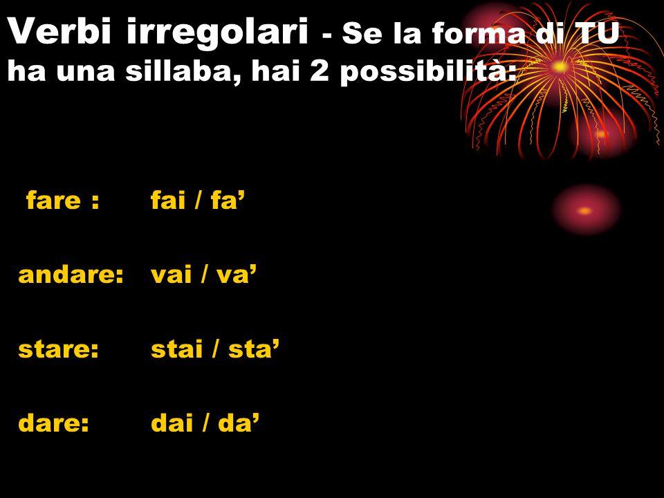 Verbi irregolari - Se la forma di TU ha una sillaba, hai 2 possibilità: fare : fai / fa' andare: vai / va' stare: stai / sta' dare:dai / da'