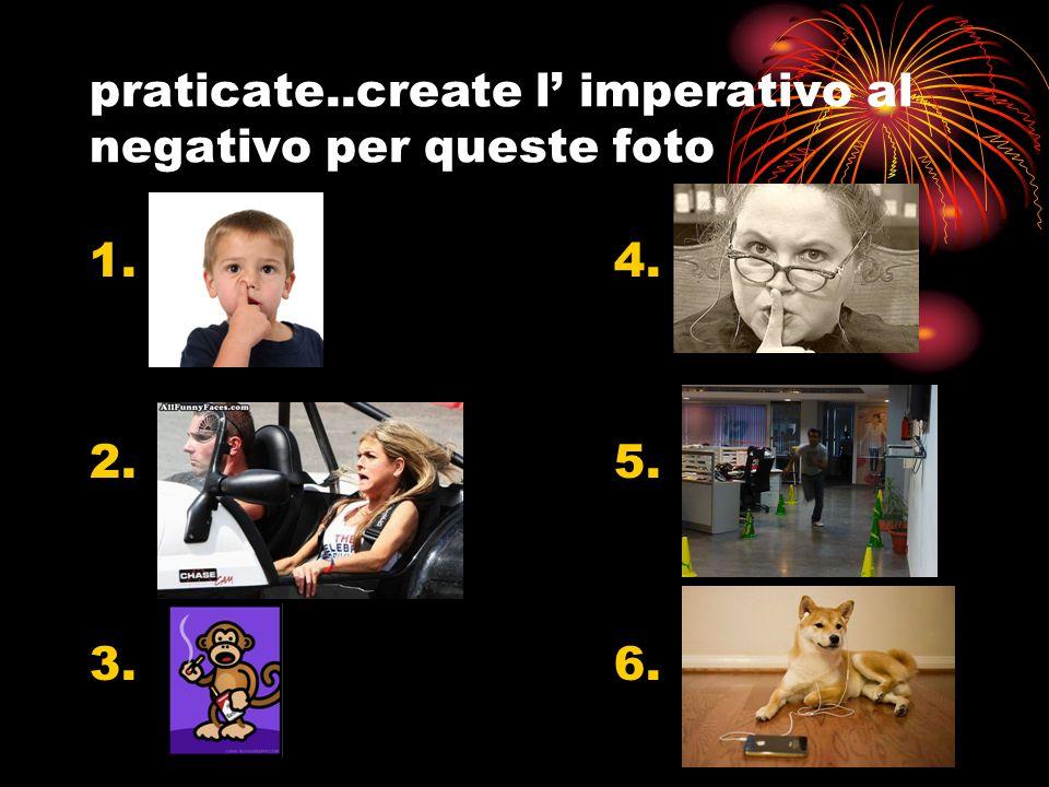 praticate..create l' imperativo al negativo per queste foto 1.4. 2.5. 3.6.