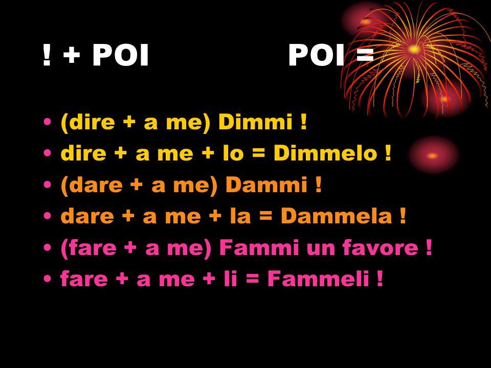 ! + POIPOI = (dire + a me) Dimmi ! dire + a me + lo = Dimmelo ! (dare + a me) Dammi ! dare + a me + la = Dammela ! (fare + a me) Fammi un favore ! far