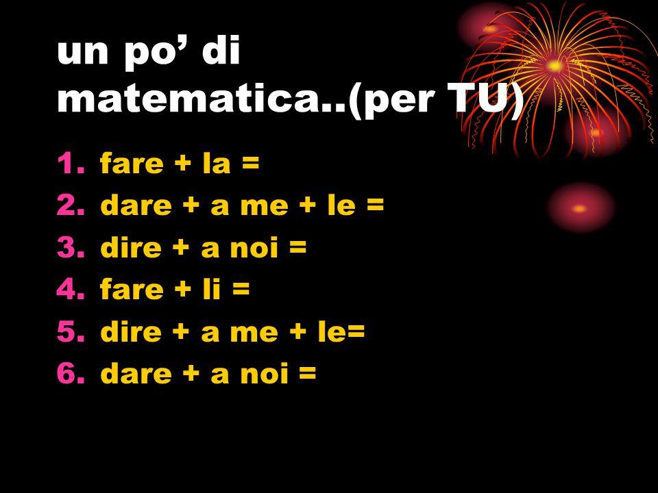 un po' di matematica..(per TU) 1.fare + la = 2.dare + a me + le = 3.dire + a noi = 4.fare + li = 5.dire + a me + le= 6.dare + a noi =