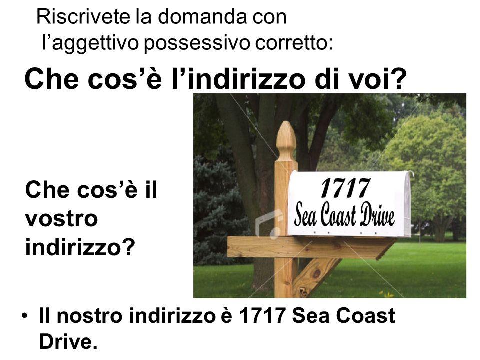 Che cos'è l'indirizzo di voi? Il nostro indirizzo è 1717 Sea Coast Drive. Che cos'è il vostro indirizzo? Riscrivete la domanda con l'aggettivo possess