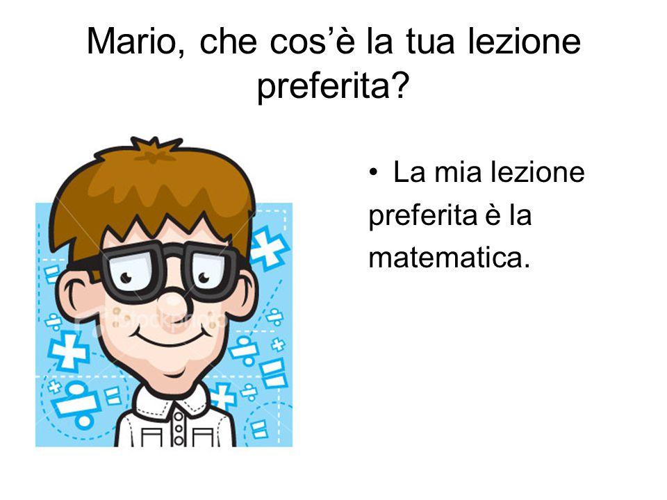 Mario, che cos'è la tua lezione preferita? La mia lezione preferita è la matematica.