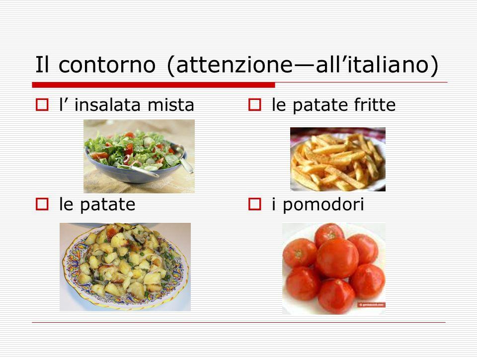 Il contorno (attenzione—all'italiano)  l' insalata mista  le patate  le patate fritte  i pomodori